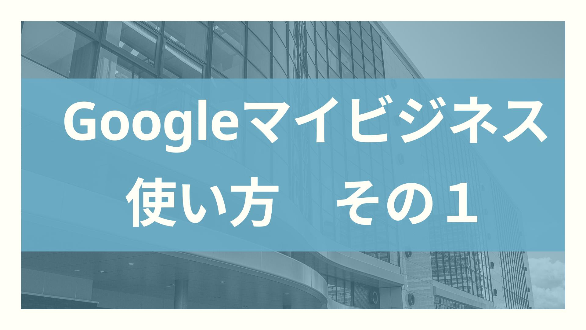Googleマイビジネスの使い方1